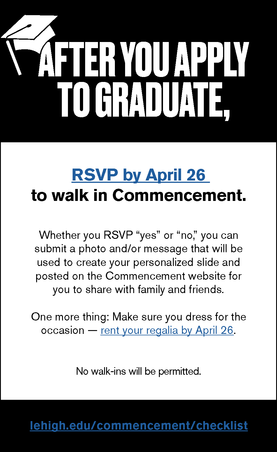 After you apply to graduate, RSVP by April 26 to walk in Commencement. Click here to see the graduation checklist