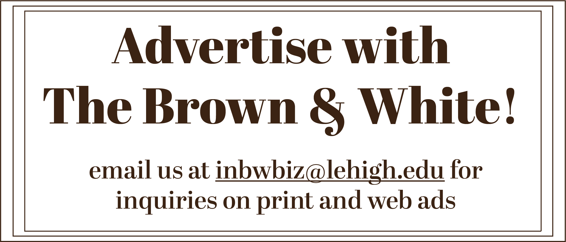 Advertise with the Brown and White. Email us at inbwbiz@lehigh.edu